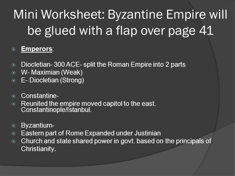 Mini Worksheet: Byzantine Empire will be glued with a flap over page 41  Emperors:  Diocletian- 300 ACE- split the Roman Empire into 2 parts  W- Maximian (Weak)  E- Diocletian (Strong)  Constantine-  Reunited the empire moved capitol to the east.