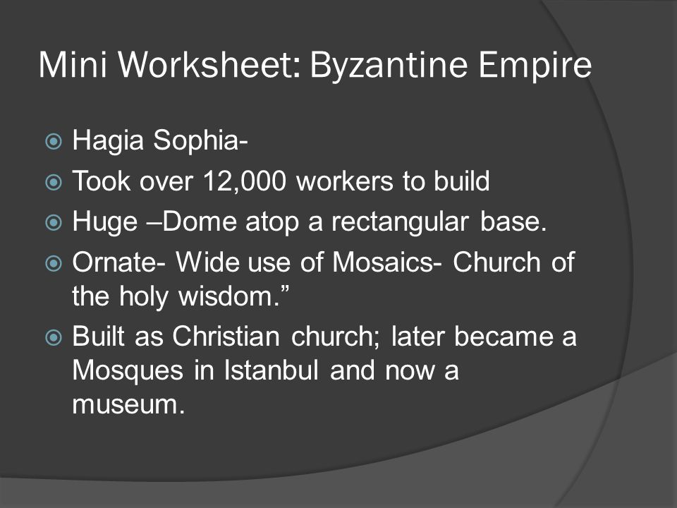 Mini Worksheet: Byzantine Empire  Hagia Sophia-  Took over 12,000 workers to build  Huge –Dome atop a rectangular base.