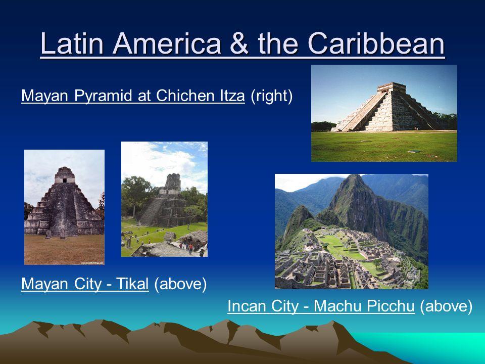 Latin America & the Caribbean Incan City - Machu Picchu (above) Mayan City - Tikal (above) Mayan Pyramid at Chichen Itza (right)