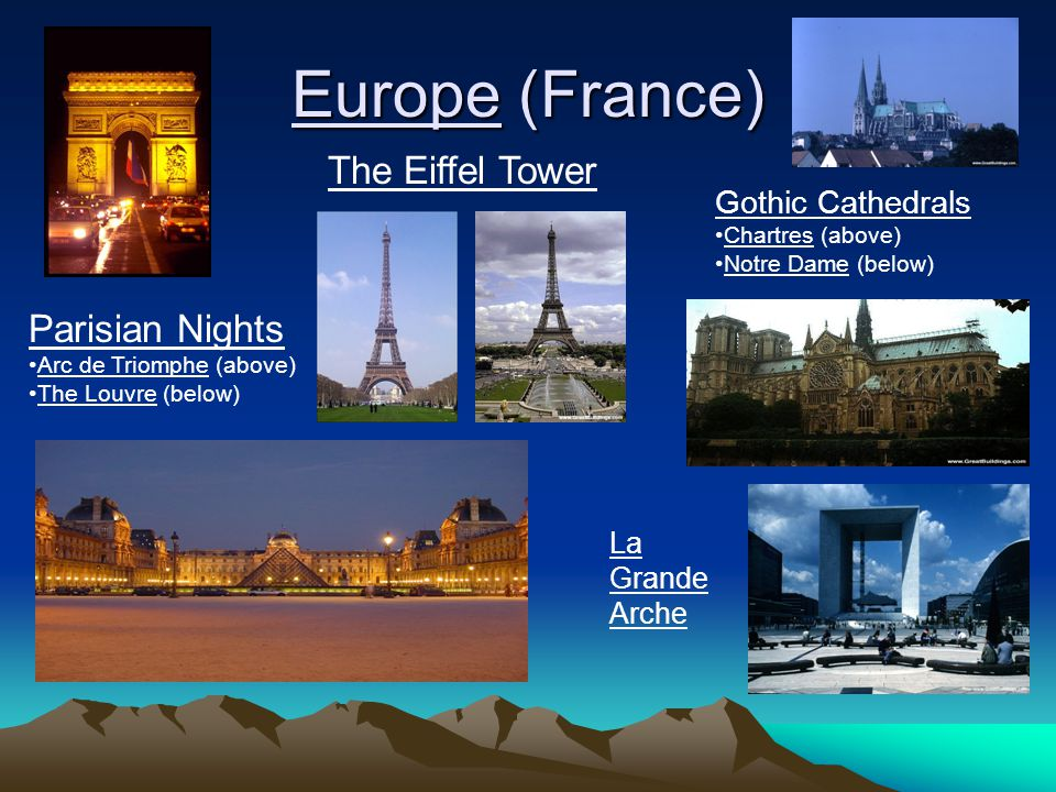 Europe (France) Parisian Nights Arc de Triomphe (above) The Louvre (below) The Eiffel Tower Gothic Cathedrals Chartres (above) Notre Dame (below) La G