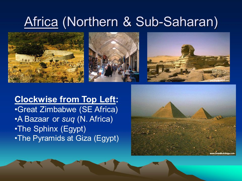 Africa (Northern & Sub-Saharan) Clockwise from Top Left: Great Zimbabwe (SE Africa) A Bazaar or suq (N. Africa) The Sphinx (Egypt) The Pyramids at Giz