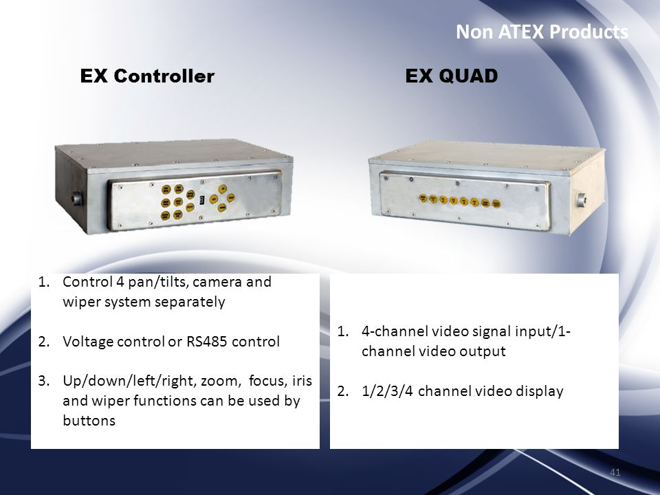 41 EX Controller EX QUAD 1.Control 4 pan/tilts, camera and wiper system separately 2.Voltage control or RS485 control 3.Up/down/left/right, zoom, focus, iris and wiper functions can be used by buttons 1.4-channel video signal input/1- channel video output 2.1/2/3/4 channel video display Non ATEX Products