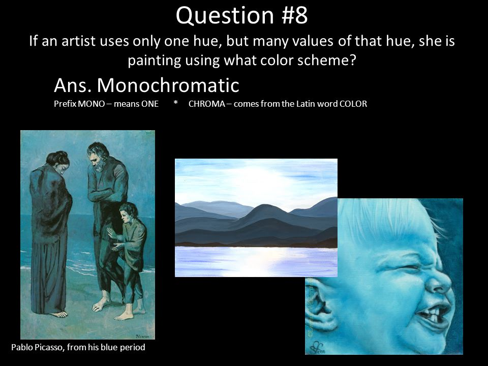 Question #8 If an artist uses only one hue, but many values of that hue, she is painting using what color scheme? Ans. Monochromatic Prefix MONO – mea