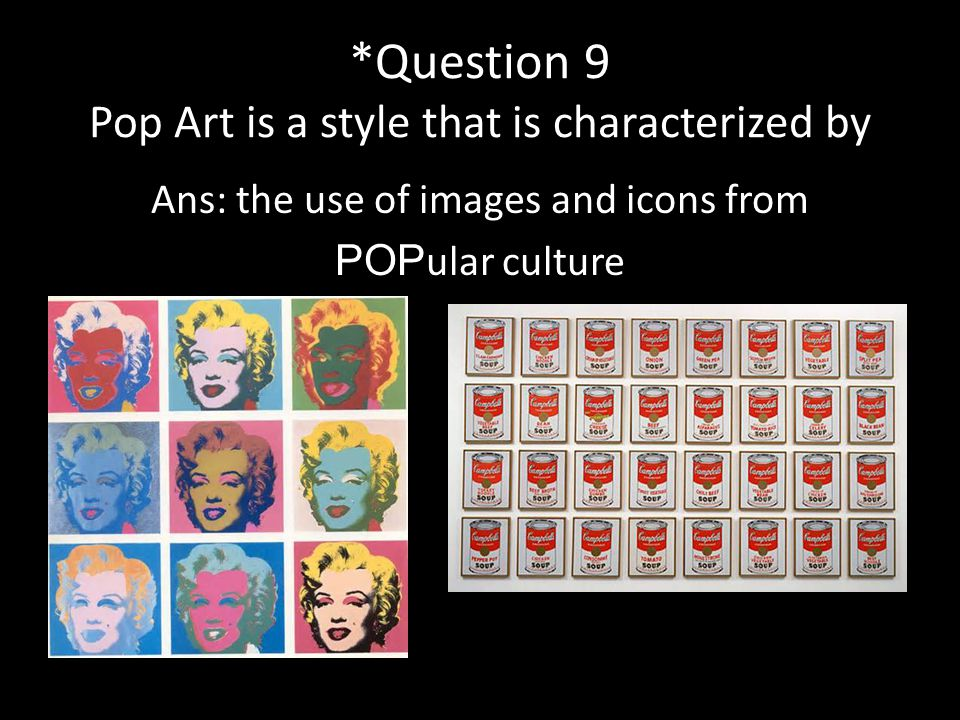 *Question 9 Pop Art is a style that is characterized by Ans: the use of images and icons from POP ular culture