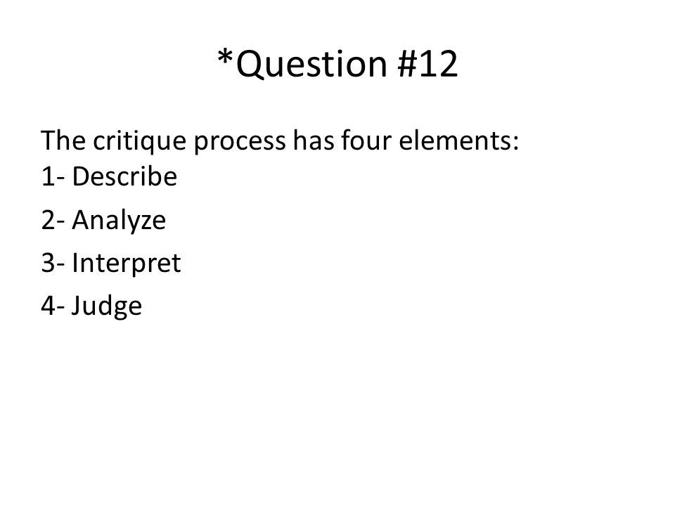 *Question #12 The critique process has four elements: 1- Describe 2- Analyze 3- Interpret 4- Judge