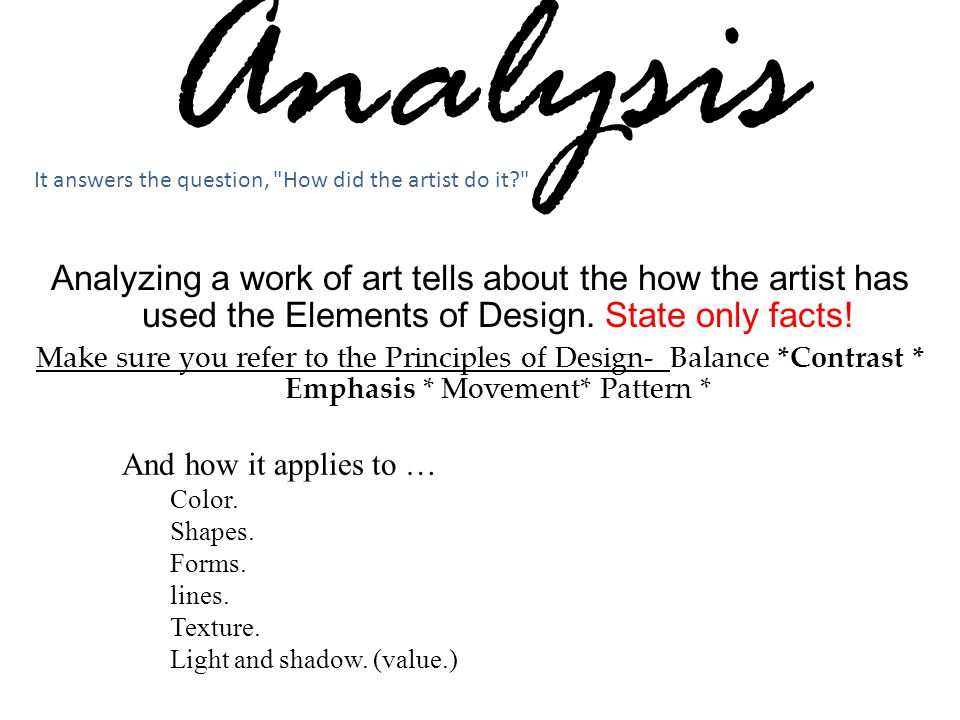 Analysis Analyzing a work of art tells about the how the artist has used the Elements of Design. State only facts! Make sure you refer to the Principl