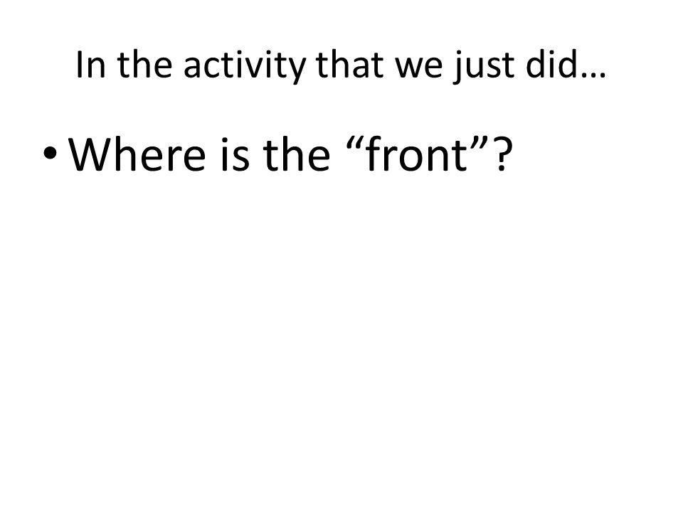 In the activity that we just did… Where is the front ?