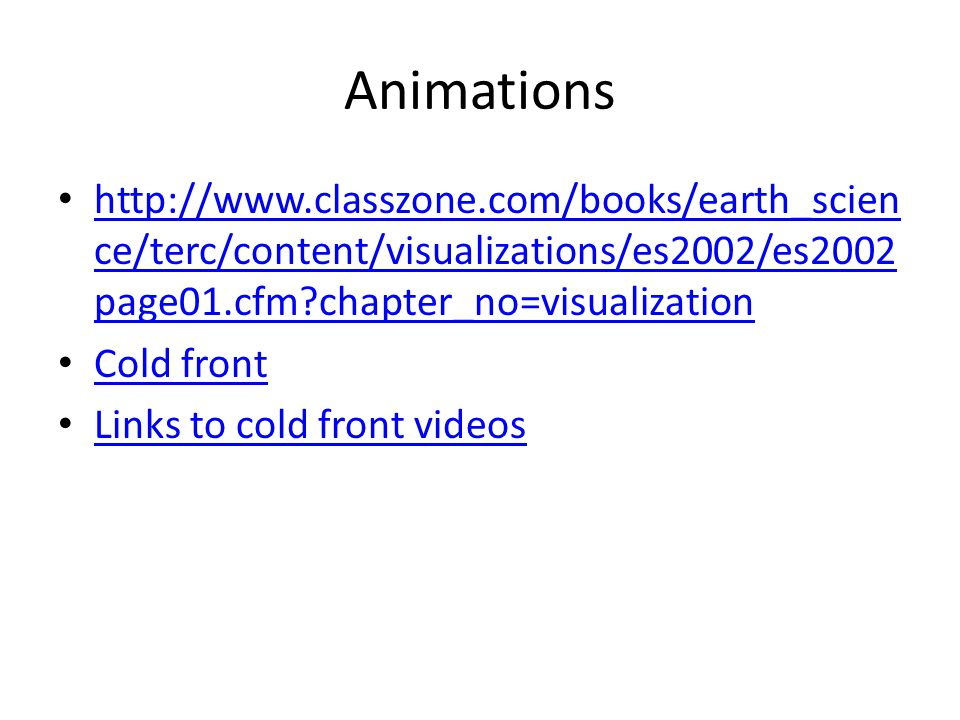 Animations http://www.classzone.com/books/earth_scien ce/terc/content/visualizations/es2002/es2002 page01.cfm?chapter_no=visualization http://www.classzone.com/books/earth_scien ce/terc/content/visualizations/es2002/es2002 page01.cfm?chapter_no=visualization Cold front Links to cold front videos