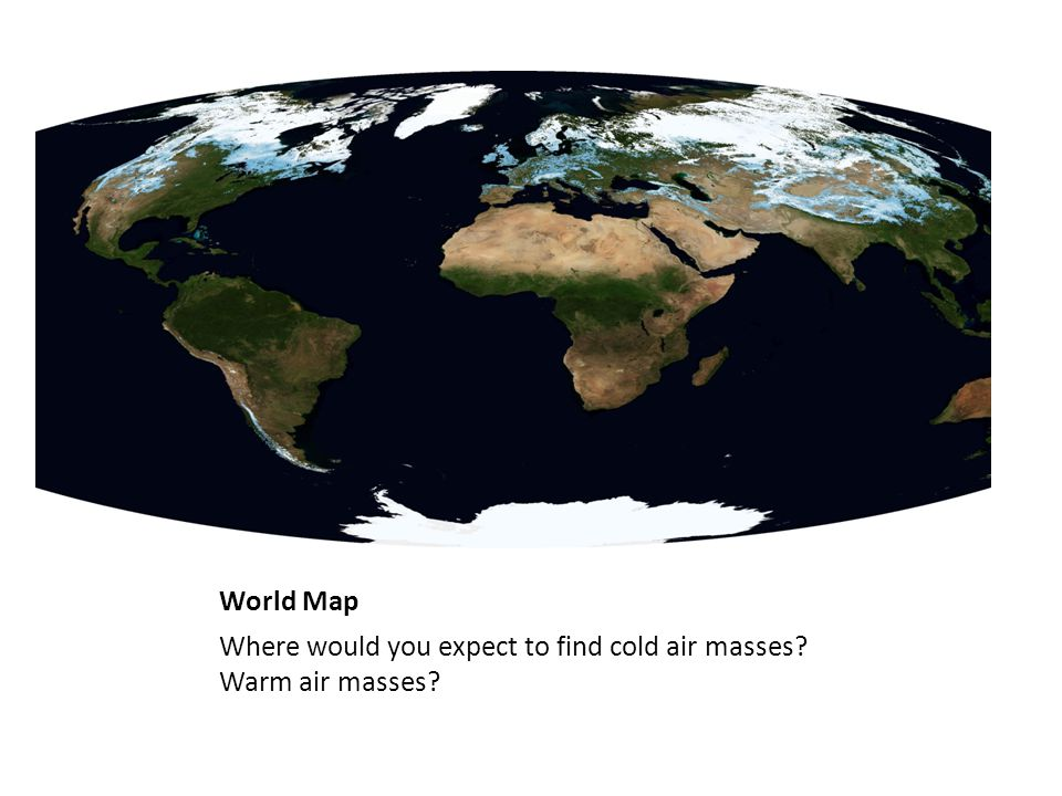 World Map Where would you expect to find cold air masses? Warm air masses?
