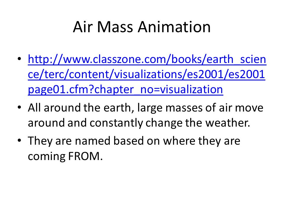 Air Mass Animation http://www.classzone.com/books/earth_scien ce/terc/content/visualizations/es2001/es2001 page01.cfm?chapter_no=visualization http://www.classzone.com/books/earth_scien ce/terc/content/visualizations/es2001/es2001 page01.cfm?chapter_no=visualization All around the earth, large masses of air move around and constantly change the weather.