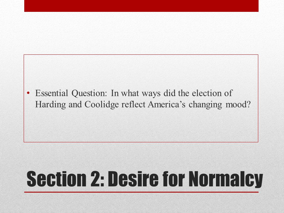 Section 2: Desire for Normalcy Essential Question: In what ways did the election of Harding and Coolidge reflect America's changing mood?