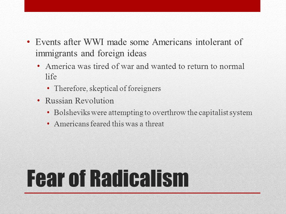 Fear of Radicalism Events after WWI made some Americans intolerant of immigrants and foreign ideas America was tired of war and wanted to return to no
