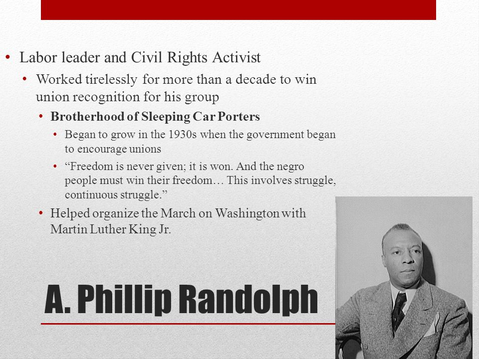 A. Phillip Randolph Labor leader and Civil Rights Activist Worked tirelessly for more than a decade to win union recognition for his group Brotherhood