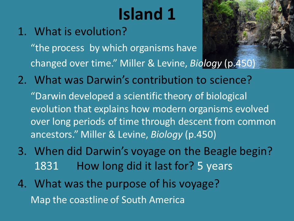 """Island 1 1.What is evolution? """"the process by which organisms have changed over time."""" Miller & Levine, Biology (p.450) 2.What was Darwin's contributi"""