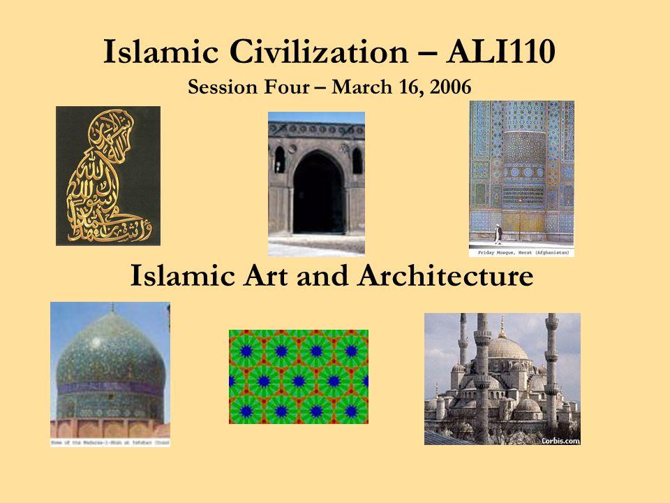 Islamic Civilization – ALI110 Session Four – March 16, 2006 Islamic Art and Architecture