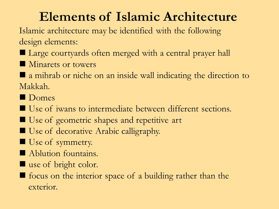Elements of Islamic Architecture Islamic architecture may be identified with the following design elements: Large courtyards often merged with a central prayer hall Minarets or towers a mihrab or niche on an inside wall indicating the direction to Makkah.