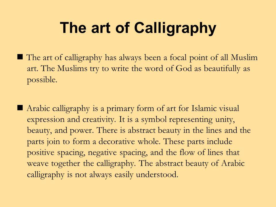 The art of Calligraphy The art of calligraphy has always been a focal point of all Muslim art.