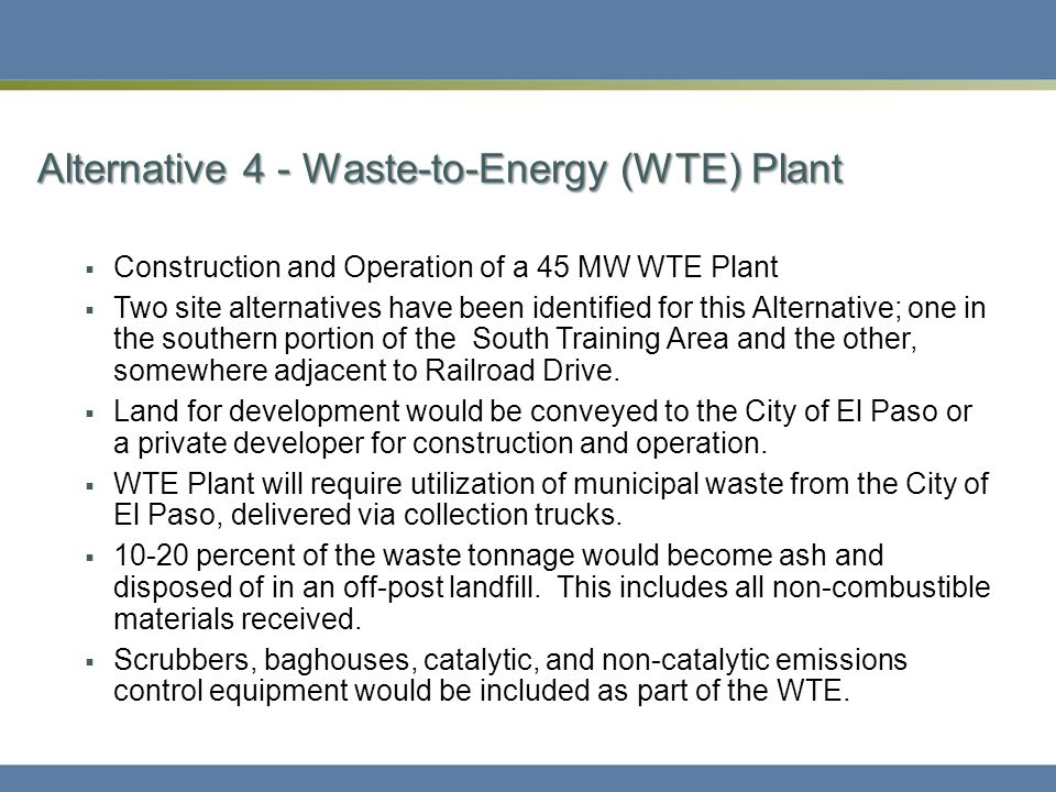 Alternative 4 - Waste-to-Energy (WTE) Plant  Construction and Operation of a 45 MW WTE Plant  Two site alternatives have been identified for this Alternative; one in the southern portion of the South Training Area and the other, somewhere adjacent to Railroad Drive.