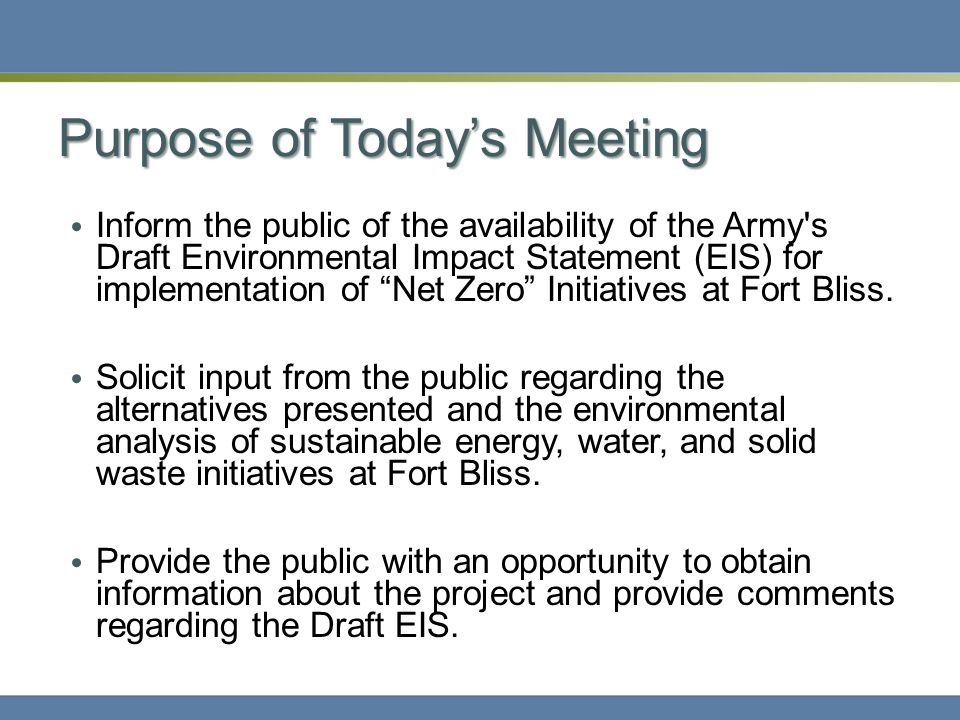 Purpose of Today's Meeting Inform the public of the availability of the Army s Draft Environmental Impact Statement (EIS) for implementation of Net Zero Initiatives at Fort Bliss.