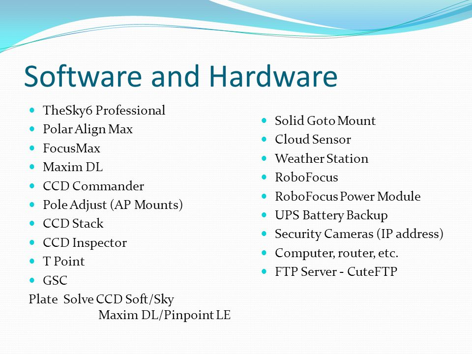 Software and Hardware TheSky6 Professional Polar Align Max FocusMax Maxim DL CCD Commander Pole Adjust (AP Mounts) CCD Stack CCD Inspector T Point GSC Plate Solve CCD Soft/Sky Maxim DL/Pinpoint LE Solid Goto Mount Cloud Sensor Weather Station RoboFocus RoboFocus Power Module UPS Battery Backup Security Cameras (IP address) Computer, router, etc.