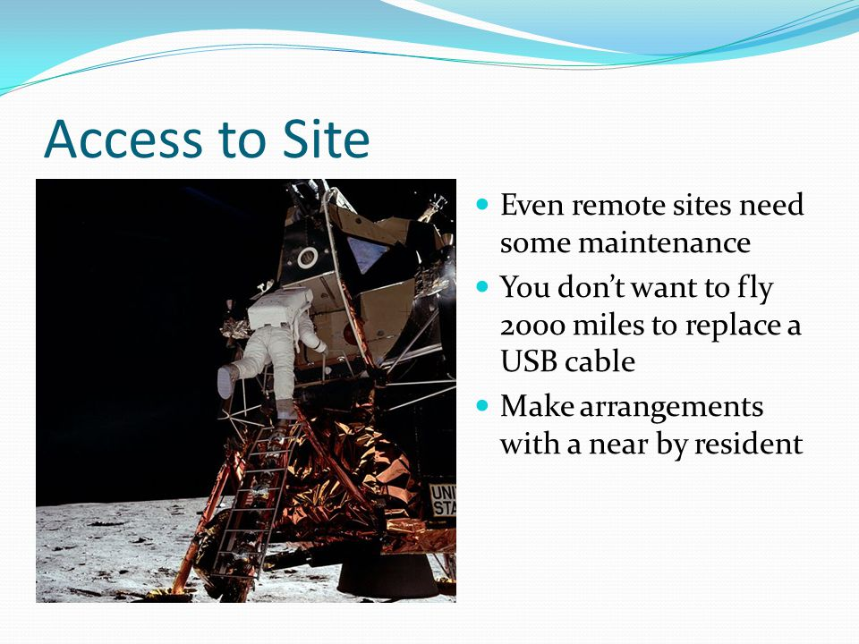 Access to Site Even remote sites need some maintenance You don't want to fly 2000 miles to replace a USB cable Make arrangements with a near by resident