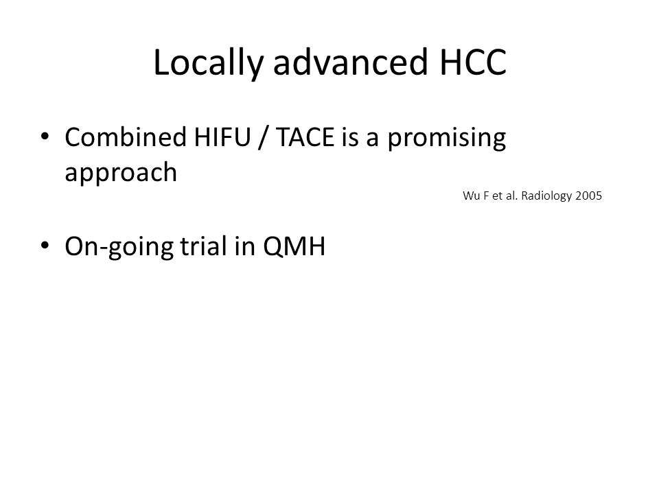 Locally advanced HCC Combined HIFU / TACE is a promising approach On-going trial in QMH Wu F et al.