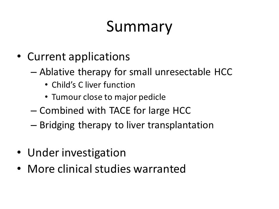 Summary Current applications – Ablative therapy for small unresectable HCC Child's C liver function Tumour close to major pedicle – Combined with TACE for large HCC – Bridging therapy to liver transplantation Under investigation More clinical studies warranted