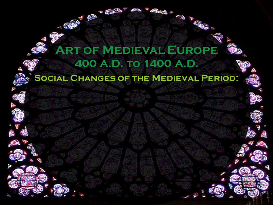 Social Changes of the Medieval Period: Art of Medieval Europe 400 A.D. to 1400 A.D.