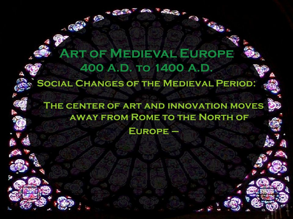 Social Changes of the Medieval Period: The center of art and innovation moves away from Rome to the North of Europe – Art of Medieval Europe 400 A.D.