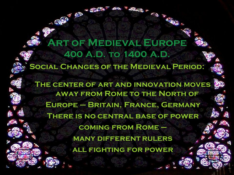 Social Changes of the Medieval Period: The center of art and innovation moves away from Rome to the North of Europe – Britain, France, Germany There is no central base of power coming from Rome – many different rulers all fighting for power Art of Medieval Europe 400 A.D.