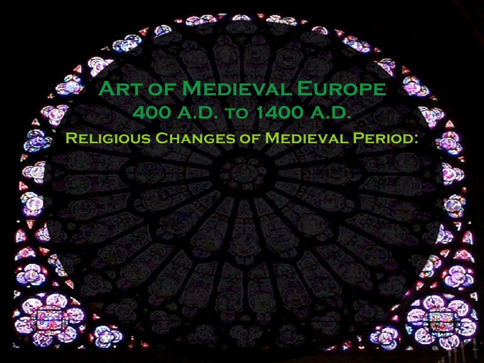 Religious Changes of Medieval Period: Art of Medieval Europe 400 A.D. to 1400 A.D.