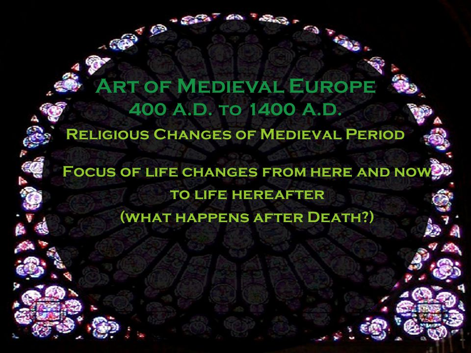 Religious Changes of Medieval Period Focus of life changes from here and now to life hereafter (what happens after Death ) Art of Medieval Europe 400 A.D.