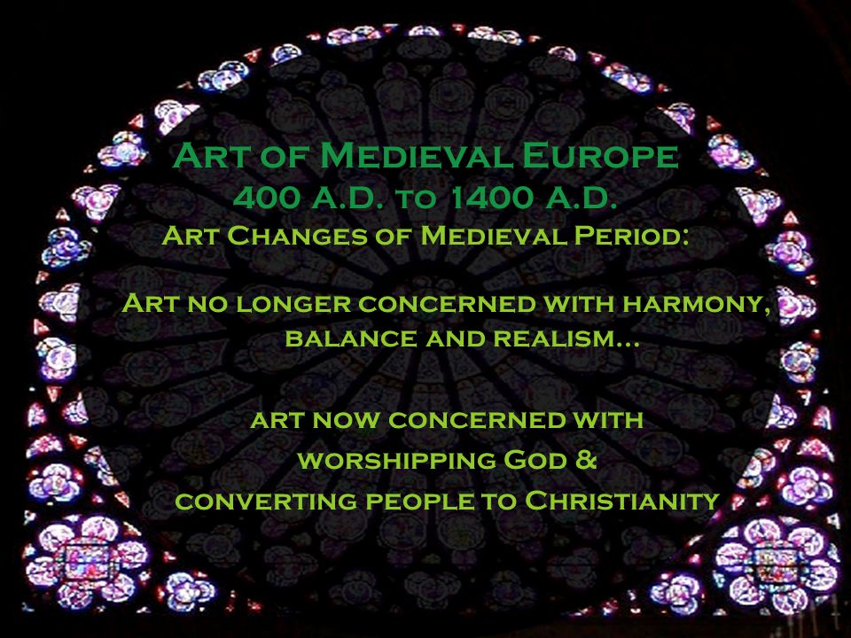 Art Changes of Medieval Period: Art no longer concerned with harmony, balance and realism… art now concerned with worshipping God & converting people to Christianity Art of Medieval Europe 400 A.D.