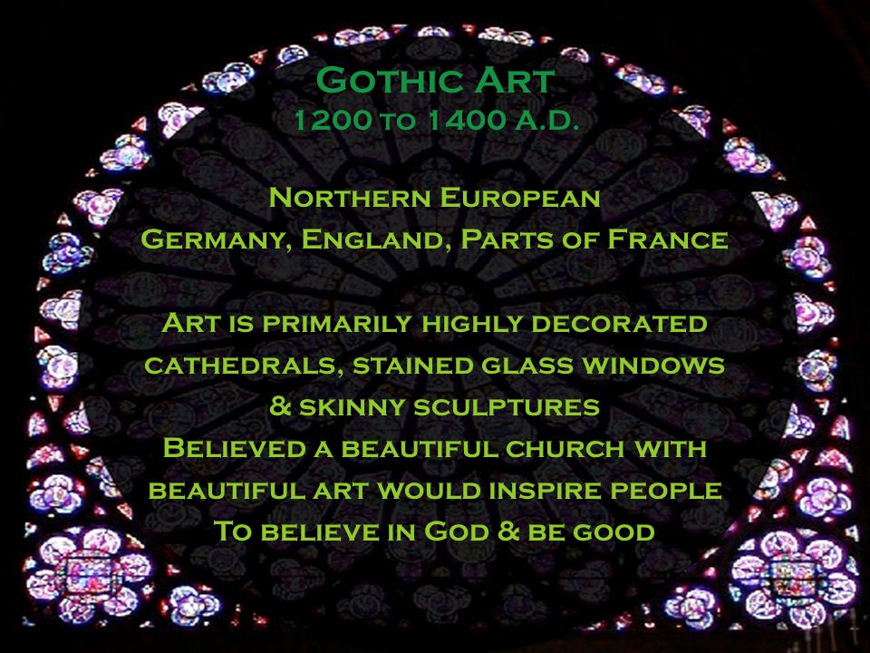 Northern European Germany, England, Parts of France Art is primarily highly decorated cathedrals, stained glass windows & skinny sculptures Believed a beautiful church with beautiful art would inspire people To believe in God & be good Gothic Art 1200 to 1400 A.D.