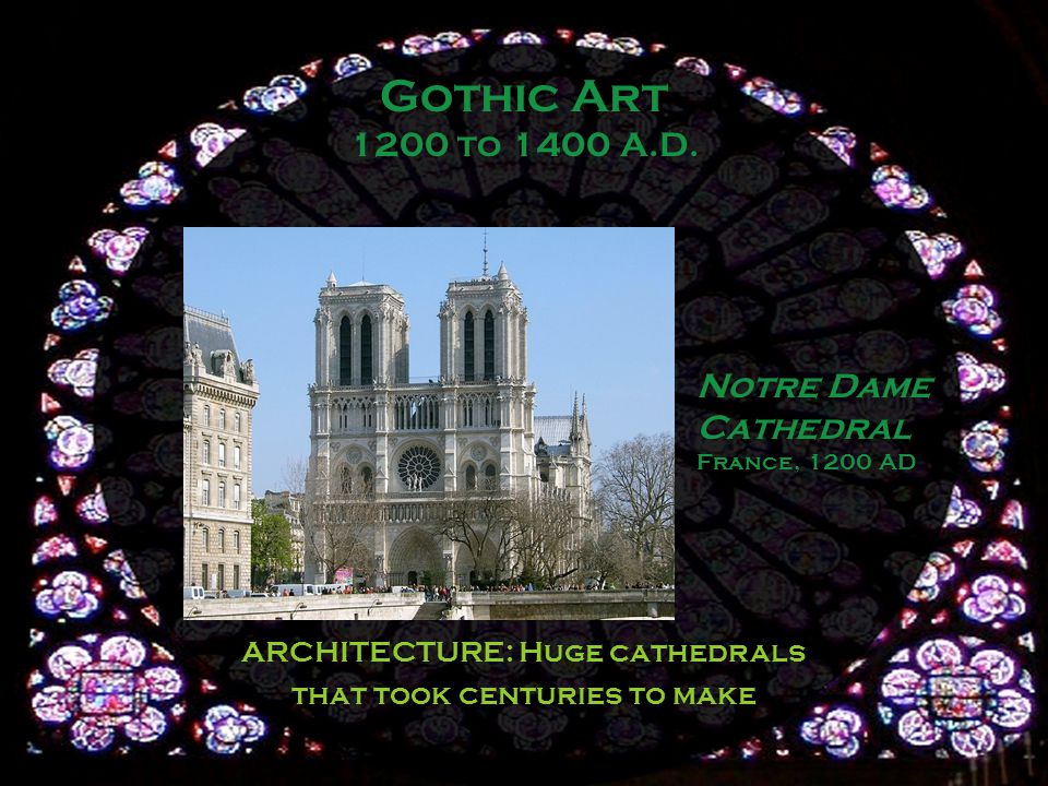 Notre Dame Cathedral France, 1200 AD ARCHITECTURE: Huge cathedrals that took centuries to make Gothic Art 1200 to 1400 A.D.