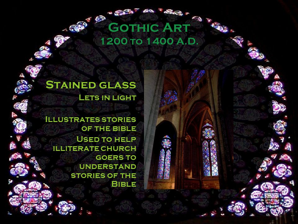 Stained glass Lets in light Illustrates stories of the bible Used to help illiterate church goers to understand stories of the Bible Gothic Art 1200 to 1400 A.D.