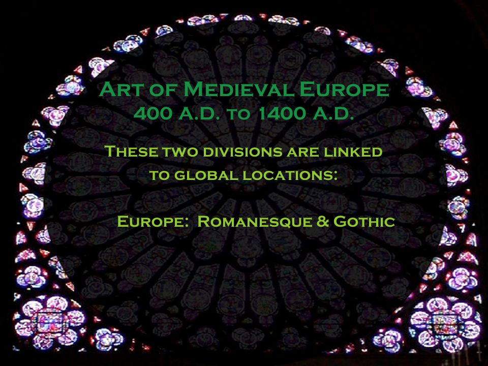 These two divisions are linked to global locations: Europe: Romanesque & Gothic Art of Medieval Europe 400 A.D.