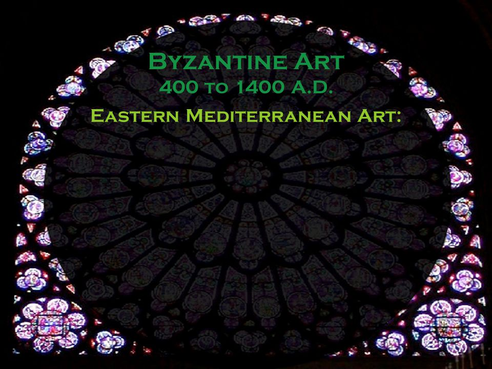 Byzantine Art 400 to 1400 A.D. Eastern Mediterranean Art: