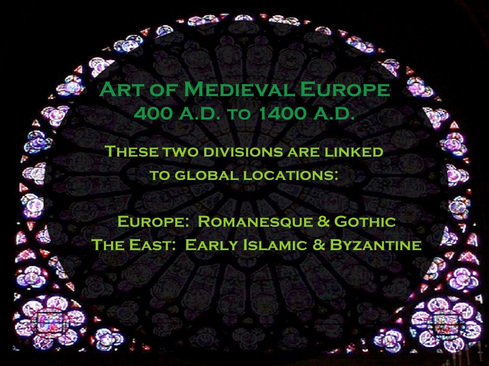 These two divisions are linked to global locations: Europe: Romanesque & Gothic The East: Early Islamic & Byzantine Art of Medieval Europe 400 A.D.