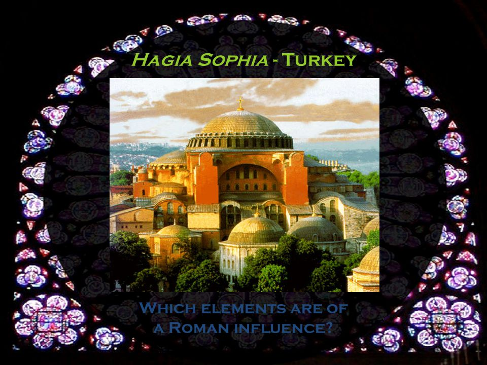 Hagia Sophia - Turkey Which elements are of a Roman influence