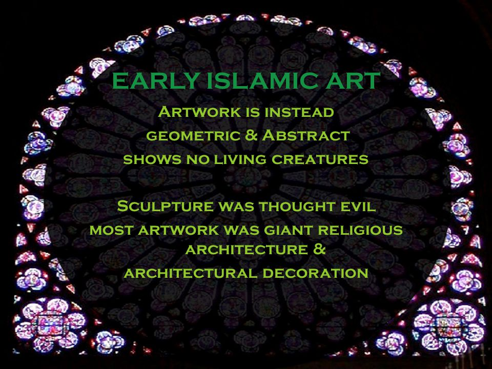 Artwork is instead geometric & Abstract shows no living creatures Sculpture was thought evil most artwork was giant religious architecture & architectural decoration EARLY ISLAMIC ART