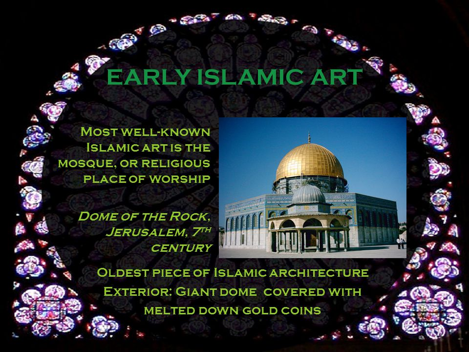 Most well-known Islamic art is the mosque, or religious place of worship Dome of the Rock, Jerusalem, 7 th century EARLY ISLAMIC ART Oldest piece of Islamic architecture Exterior: Giant dome covered with melted down gold coins