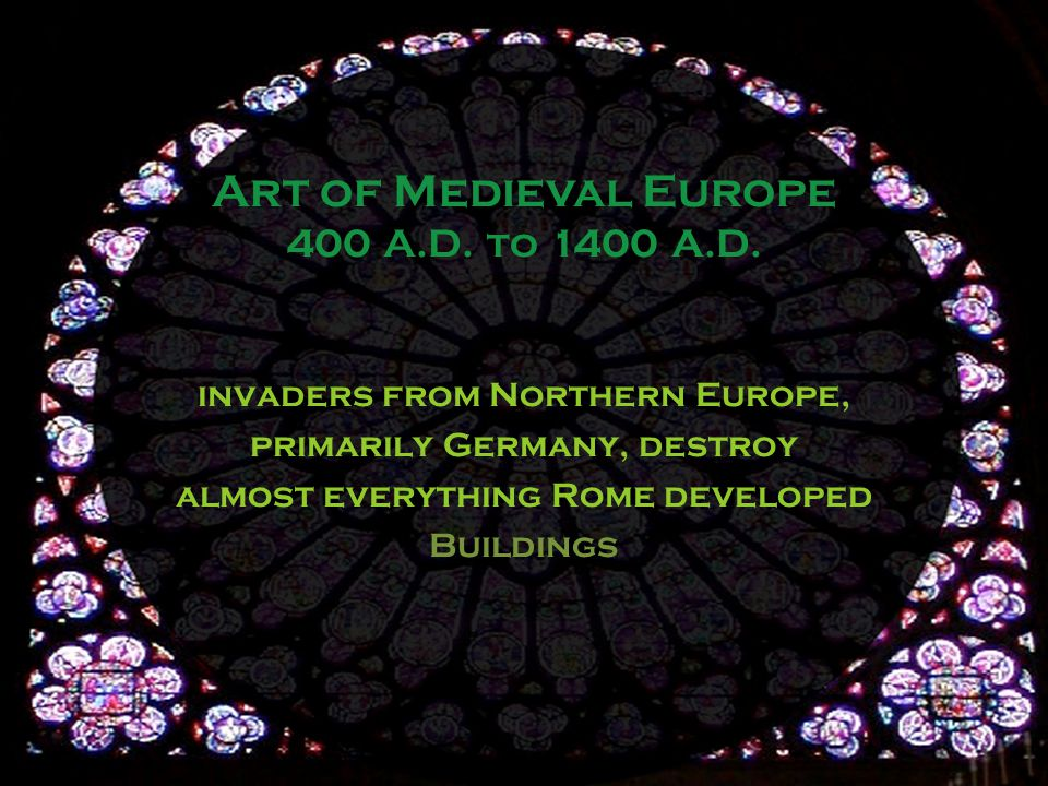 invaders from Northern Europe, primarily Germany, destroy almost everything Rome developed Buildings Art of Medieval Europe 400 A.D.