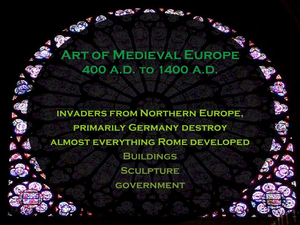 invaders from Northern Europe, primarily Germany destroy almost everything Rome developed Buildings Sculpture government Art of Medieval Europe 400 A.D.