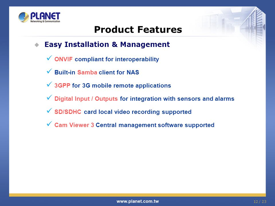 Product Features  Easy Installation & Management ONVIF compliant for interoperability Built-in Samba client for NAS 3GPP for 3G mobile remote applica