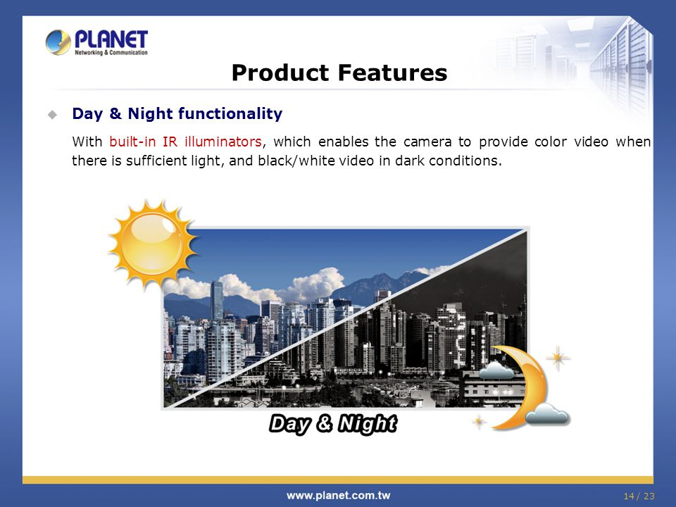 Product Features  Day & Night functionality With built-in IR illuminators, which enables the camera to provide color video when there is sufficient l