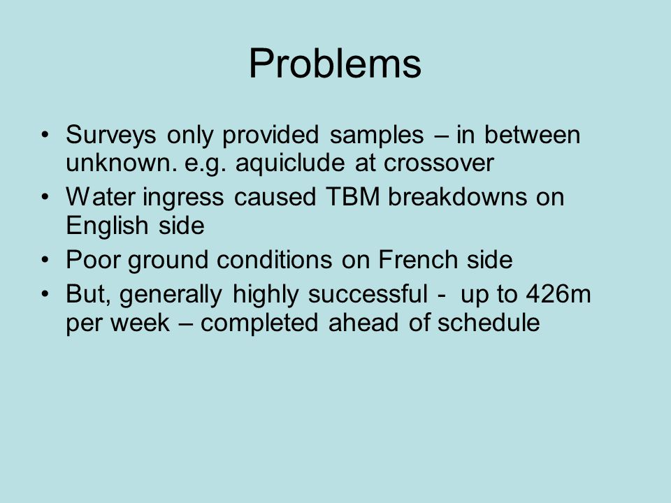 Problems Surveys only provided samples – in between unknown. e.g. aquiclude at crossover Water ingress caused TBM breakdowns on English side Poor grou