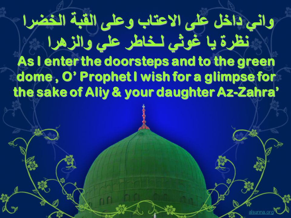 واني داخل على الاعتاب وعلى القبة الخضرا نظرة يا غوثي لـخاطر علي والزهرا As I enter the doorsteps and to the green dome, O' Prophet I wish for a glimpse for the sake of Aliy & your daughter Az-Zahra' alsunna.org