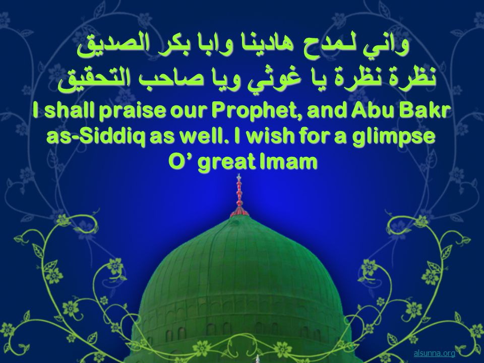 واني لـمدح هادينا وابا بكر الصديق نظرة نظرة يا غوثي ويا صاحب التحقيق I shall praise our Prophet, and Abu Bakr as-Siddiq as well.
