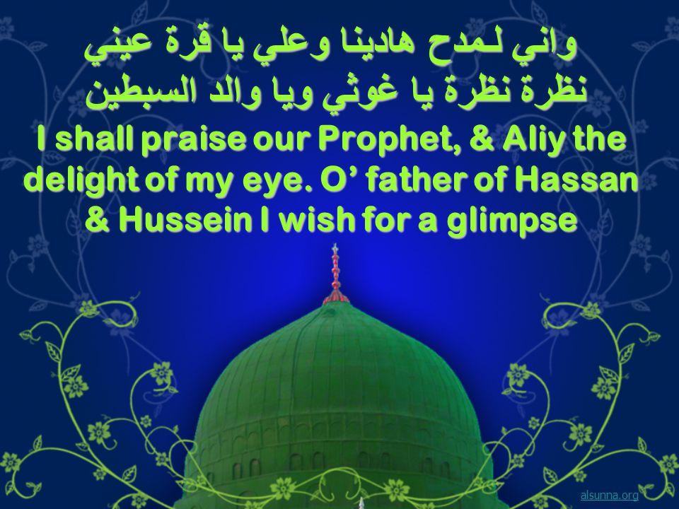 واني لـمدح هادينا وعلي يا قرة عيني نظرة نظرة يا غوثي ويا والد السبطين I shall praise our Prophet, & Aliy the delight of my eye.